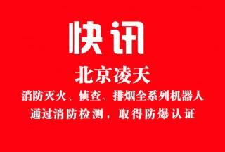 【快讯】北京凌天消防灭火、侦查、排烟全系列机器人通过消防检测,取得防爆认证