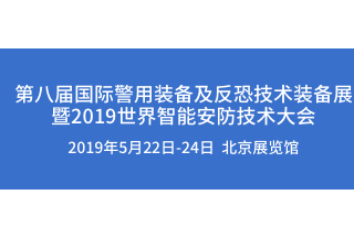 【警博会】第八届国际警用装备及反恐技术装备展 暨2019世界智能安防技术大会即将召开